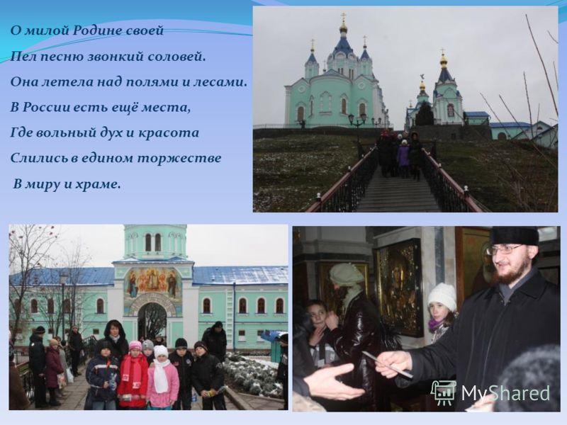 О милой Родине своей Пел песню звонкий соловей. Она летела над полями и лесами. В России есть ещё места, Где вольный дух и красота Слились в едином торжестве В миру и храме.