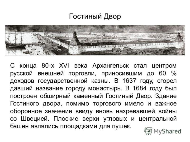Гостиный Двор С конца 80-х XVI века Архангельск стал центром русской внешней торговли, приносившим до 60 % доходов государственной казны. В 1637 году, сгорел давший название городу монастырь. В 1684 году был построен обширный каменный Гостиный Двор.