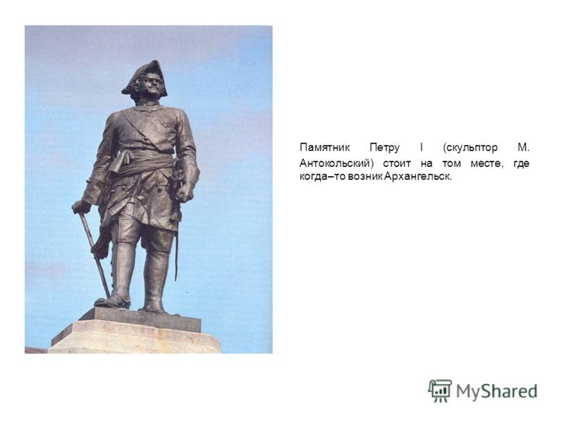 Памятник Петру I (скульптор М. Антокольский) стоит на том месте, где когда–то возник Архангельск.