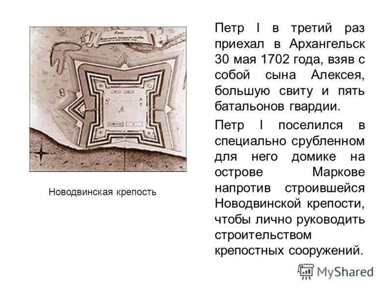 Петр I в третий раз приехал в Архангельск 30 мая 1702 года, взяв с собой сына Алексея, большую свиту и пять батальонов гвардии. Петр I поселился в специально срубленном для него домике на острове Маркове напротив строившейся Новодвинской крепости, чт