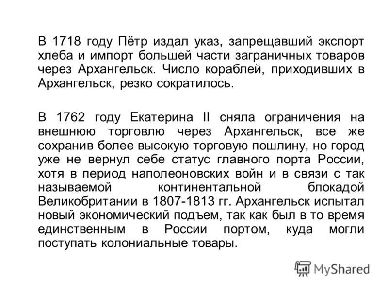 В 1718 году Пётр издал указ, запрещавший экспорт хлеба и импорт большей части заграничных товаров через Архангельск. Число кораблей, приходивших в Архангельск, резко сократилось. В 1762 году Екатерина II сняла ограничения на внешнюю торговлю через Ар