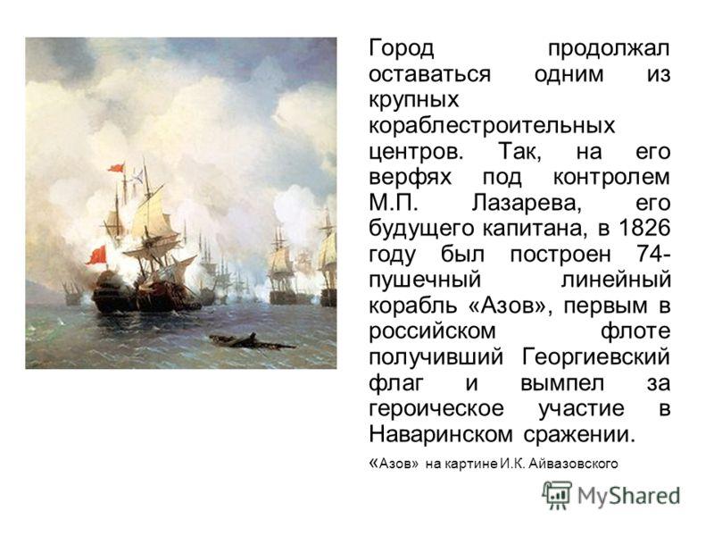 Город продолжал оставаться одним из крупных кораблестроительных центров. Так, на его верфях под контролем М.П. Лазарева, его будущего капитана, в 1826 году был построен 74- пушечный линейный корабль «Азов», первым в российском флоте получивший Георги