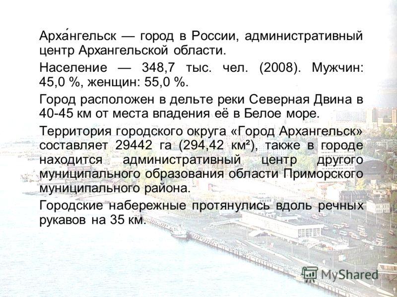 Арха́нгельск город в России, административный центр Архангельской области. Население 348,7 тыс. чел. (2008). Мужчин: 45,0 %, женщин: 55,0 %. Город расположен в дельте реки Северная Двина в 40-45 км от места впадения её в Белое море. Территория городс