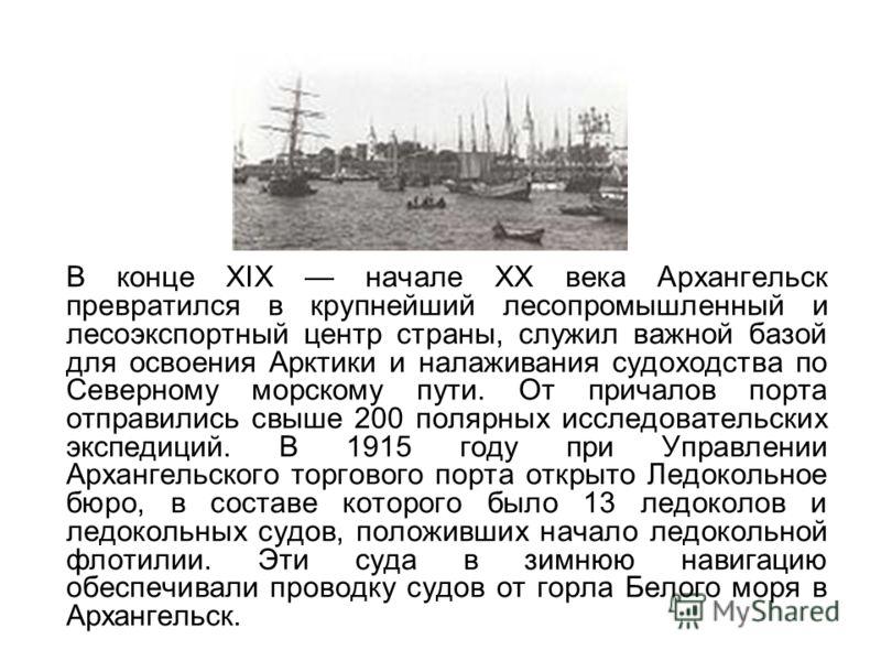 В конце XIX начале XX века Архангельск превратился в крупнейший лесопромышленный и лесоэкспортный центр страны, служил важной базой для освоения Арктики и налаживания судоходства по Северному морскому пути. От причалов порта отправились свыше 200 пол