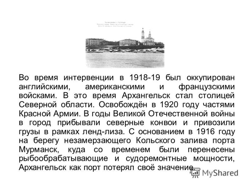 Во время интервенции в 1918-19 был оккупирован английскими, американскими и французскими войсками. В это время Архангельск стал столицей Северной области. Освобождён в 1920 году частями Красной Армии. В годы Великой Отечественной войны в город прибыв