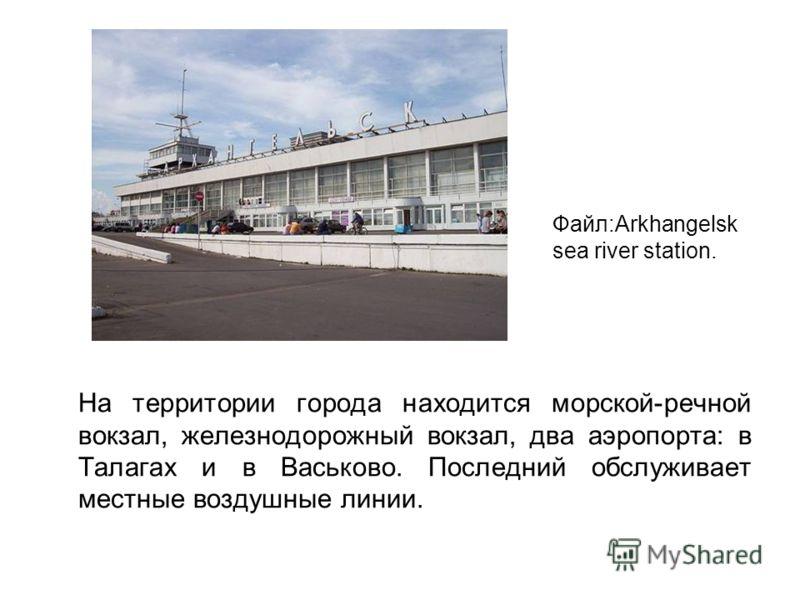 На территории города находится морской-речной вокзал, железнодорожный вокзал, два аэропорта: в Талагах и в Васьково. Последний обслуживает местные воздушные линии. Файл:Arkhangelsk sea river station.