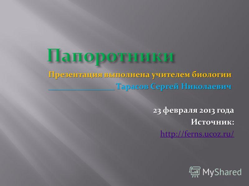 Презентация выполнена учителем биологии ________________ Тарасов Сергей Николаевич 23 февраля 2013 года Источник: http://ferns.ucoz.ru/