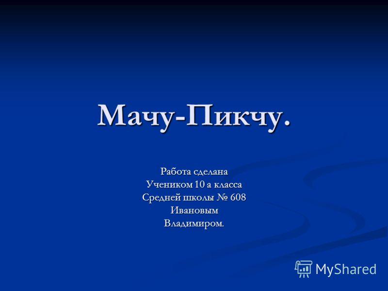 Мачу-Пикчу. Работа сделана Учеником 10 а класса Средней школы 608 ИвановымВладимиром.