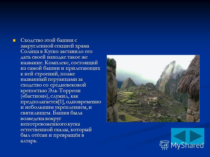 Сходство этой башни с закругленной секцией храма Солнца в Куско заставило его дать своей находке такое же название. Комплекс, состоящий из самой башни и прилегающих к ней строений, позже названный перуанцами за сходство со средневековой крепостью Эль