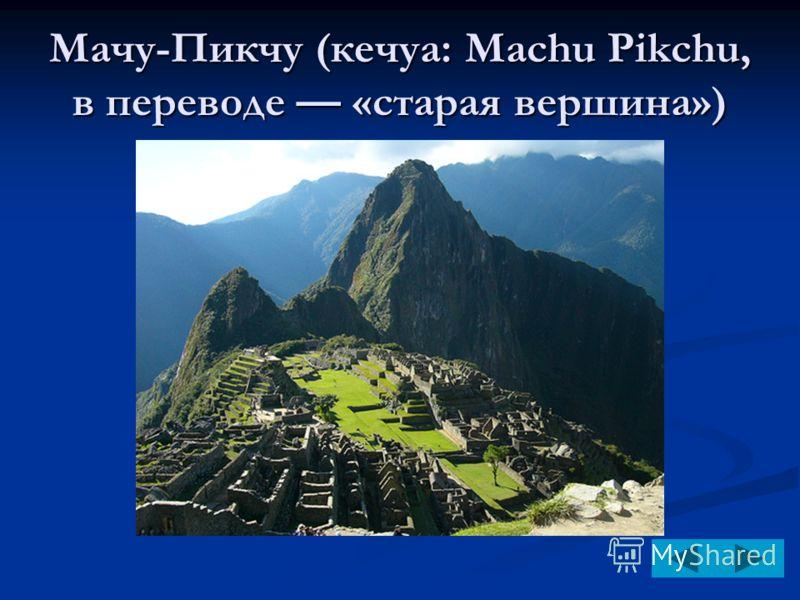 Мачу-Пикчу (кечуа: Machu Pikchu, в переводе «старая вершина»)