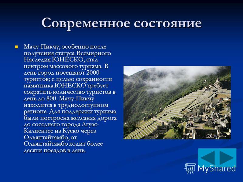 Современное состояние Мачу-Пикчу, особенно после получения статуса Всемирного Наследия ЮНЕСКО, стал центром массового туризма. В день город посещают 2000 туристов; с целью сохранности памятника ЮНЕСКО требует сократить количество туристов в день до 8