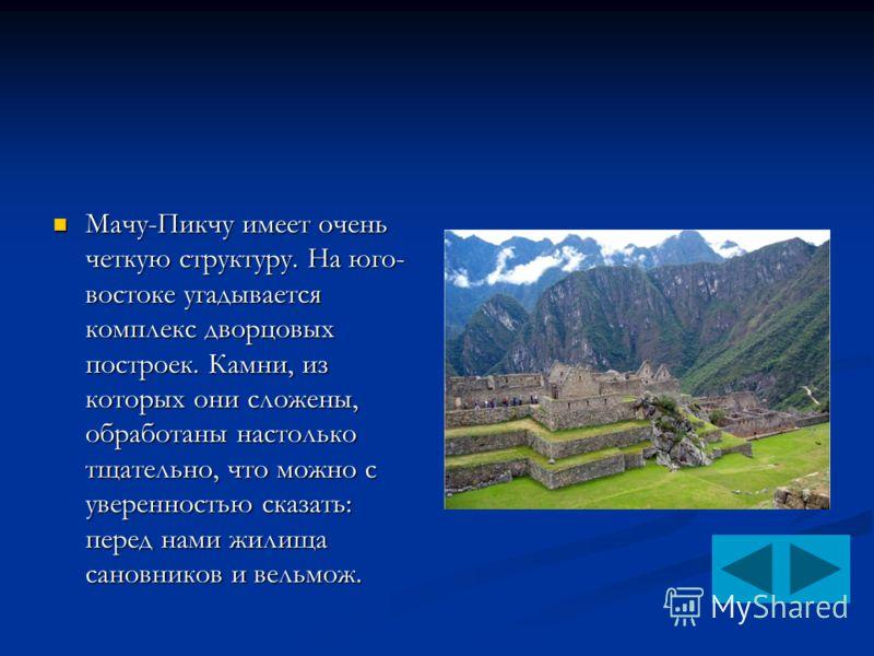 Мачу-Пикчу имеет очень четкую структуру. На юго- востоке угадывается комплекс дворцовых построек. Камни, из которых они сложены, обработаны настолько тщательно, что можно с уверенностью сказать: перед нами жилища сановников и вельмож. Мачу-Пикчу имее