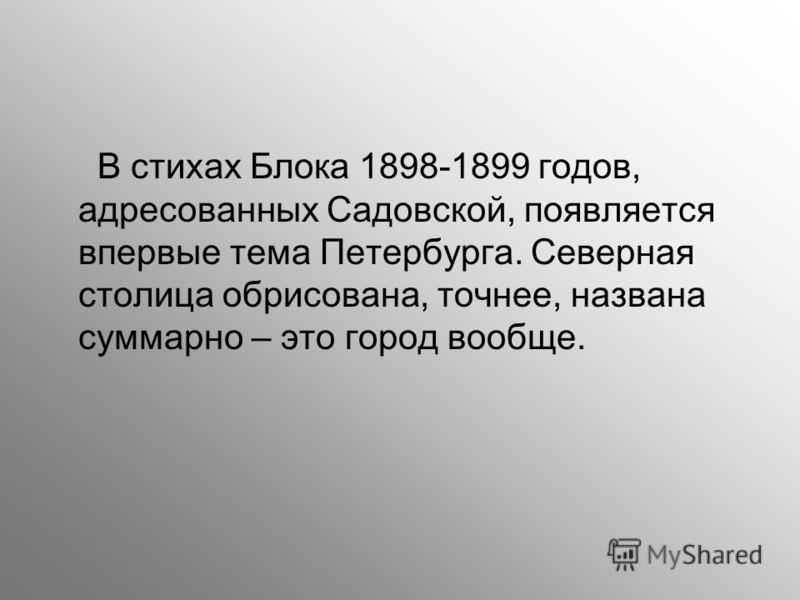В стихах Блока 1898-1899 годов, адресованных Садовской, появляется впервые тема Петербурга. Северная столица обрисована, точнее, названа суммарно – это город вообще.
