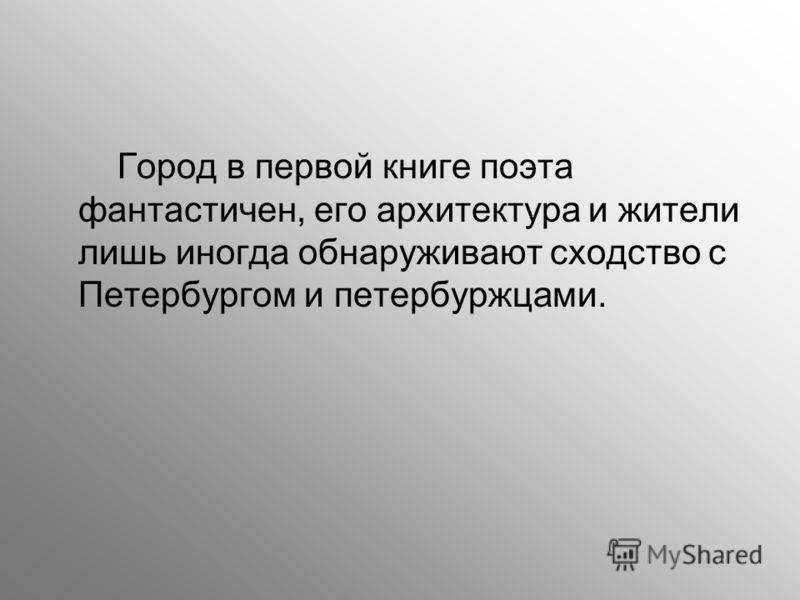 Город в первой книге поэта фантастичен, его архитектура и жители лишь иногда обнаруживают сходство с Петербургом и петербуржцами.
