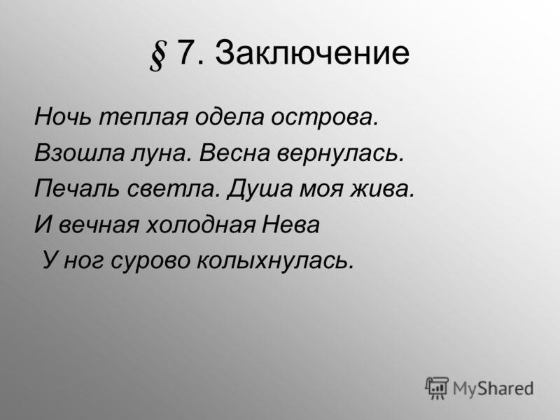 § 7. Заключение Ночь теплая одела острова. Взошла луна. Весна вернулась. Печаль светла. Душа моя жива. И вечная холодная Нева У ног сурово колыхнулась.
