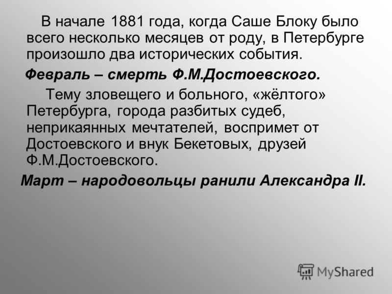 В начале 1881 года, когда Саше Блоку было всего несколько месяцев от роду, в Петербурге произошло два исторических события. Февраль – смерть Ф.М.Достоевского. Тему зловещего и больного, «жёлтого» Петербурга, города разбитых судеб, неприкаянных мечтат