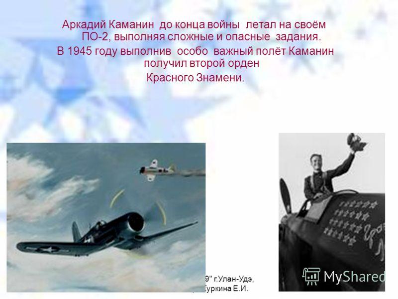 МАОУ СОШ 49 г.Улан-Удэ, библиотекарь Куркина Е.И. Аркадий Каманин до конца войны летал на своём ПО-2, выполняя сложные и опасные задания. В 1945 году выполнив особо важный полёт Каманин получил второй орден Красного Знамени.