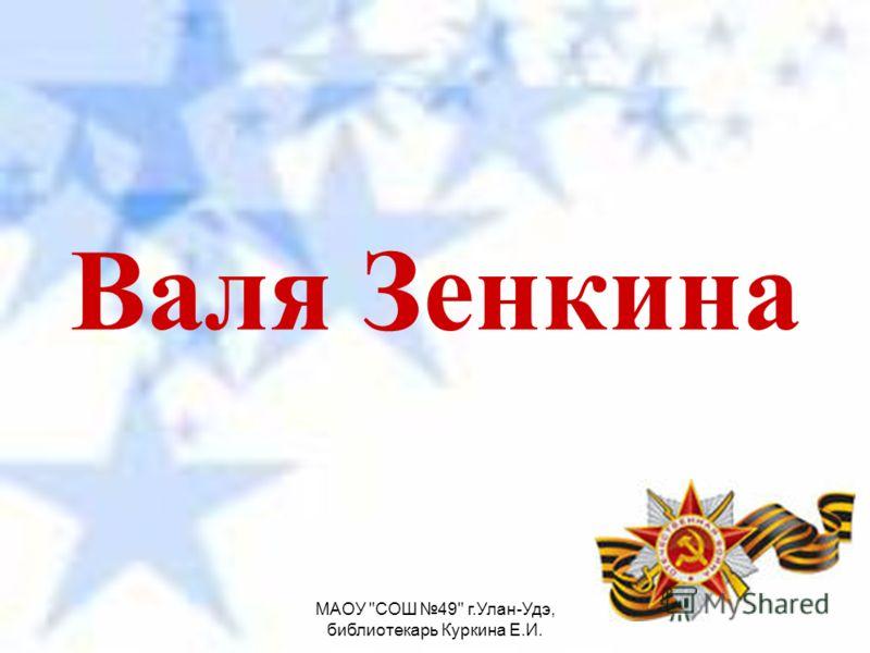 МАОУ СОШ 49 г.Улан-Удэ, библиотекарь Куркина Е.И. Валя Зенкина