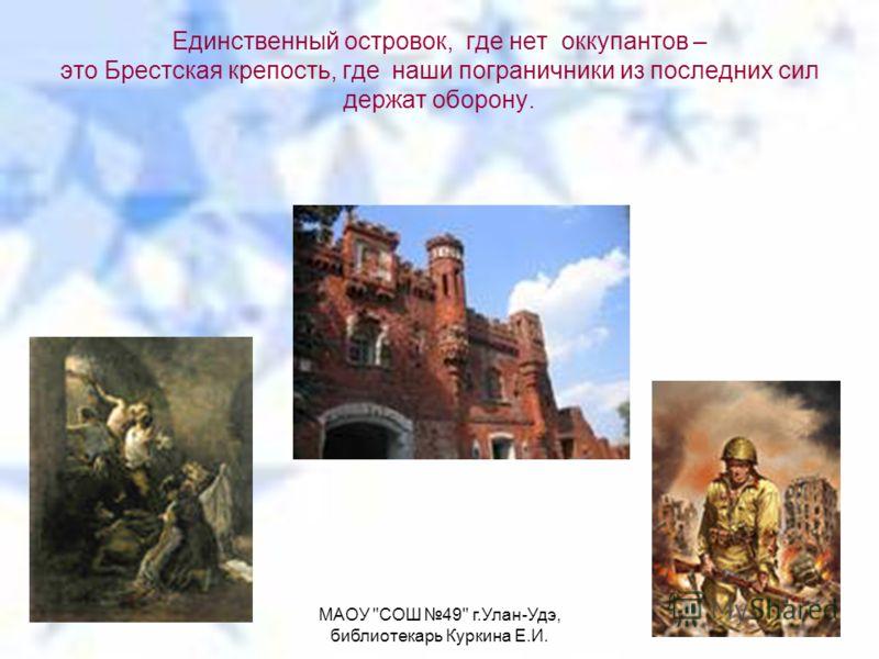 МАОУ СОШ 49 г.Улан-Удэ, библиотекарь Куркина Е.И. Единственный островок, где нет оккупантов – это Брестская крепость, где наши пограничники из последних сил держат оборону.