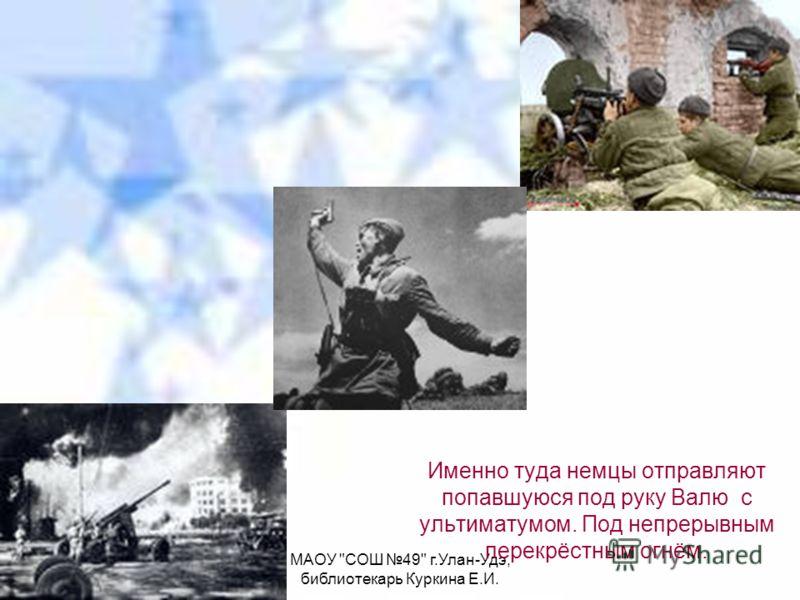 МАОУ СОШ 49 г.Улан-Удэ, библиотекарь Куркина Е.И. Именно туда немцы отправляют попавшуюся под руку Валю с ультиматумом. Под непрерывным перекрёстным огнём.