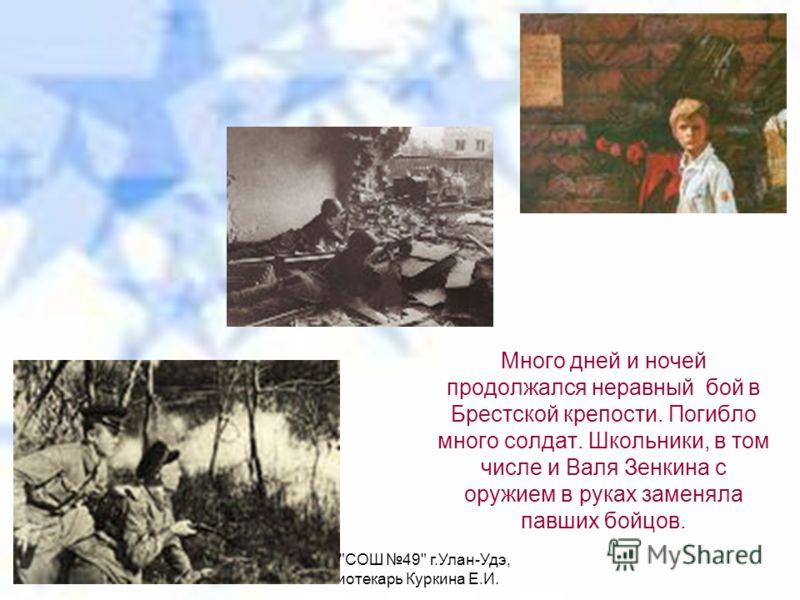 МАОУ СОШ 49 г.Улан-Удэ, библиотекарь Куркина Е.И. Много дней и ночей продолжался неравный бой в Брестской крепости. Погибло много солдат. Школьники, в том числе и Валя Зенкина с оружием в руках заменяла павших бойцов.