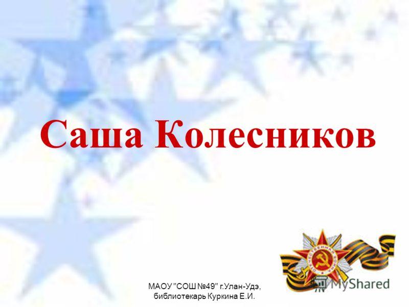 МАОУ СОШ 49 г.Улан-Удэ, библиотекарь Куркина Е.И. Саша Колесников