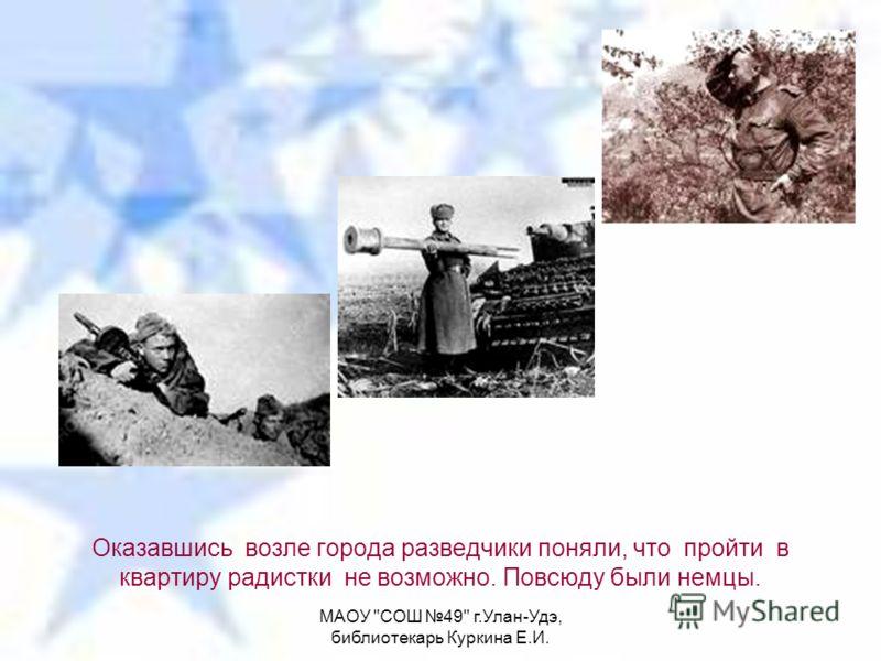 МАОУ СОШ 49 г.Улан-Удэ, библиотекарь Куркина Е.И. Оказавшись возле города разведчики поняли, что пройти в квартиру радистки не возможно. Повсюду были немцы.