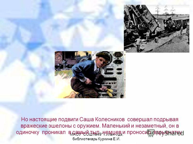 МАОУ СОШ 49 г.Улан-Удэ, библиотекарь Куркина Е.И. Но настоящие подвиги Саша Колесников совершал подрывая вражеские эшелоны с оружием. Маленький и незаметный, он в одиночку проникал в самый тыл немцев и проносил взрывчатку.