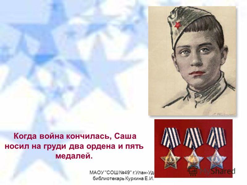 МАОУ СОШ 49 г.Улан-Удэ, библиотекарь Куркина Е.И. Когда война кончилась, Саша носил на груди два ордена и пять медалей.