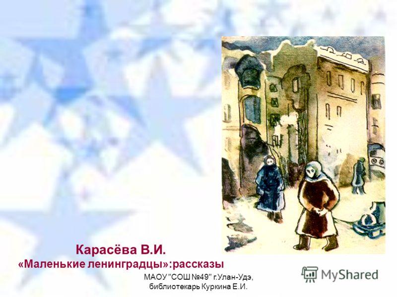 МАОУ СОШ 49 г.Улан-Удэ, библиотекарь Куркина Е.И. Карасёва В.И. «Маленькие ленинградцы»:рассказы