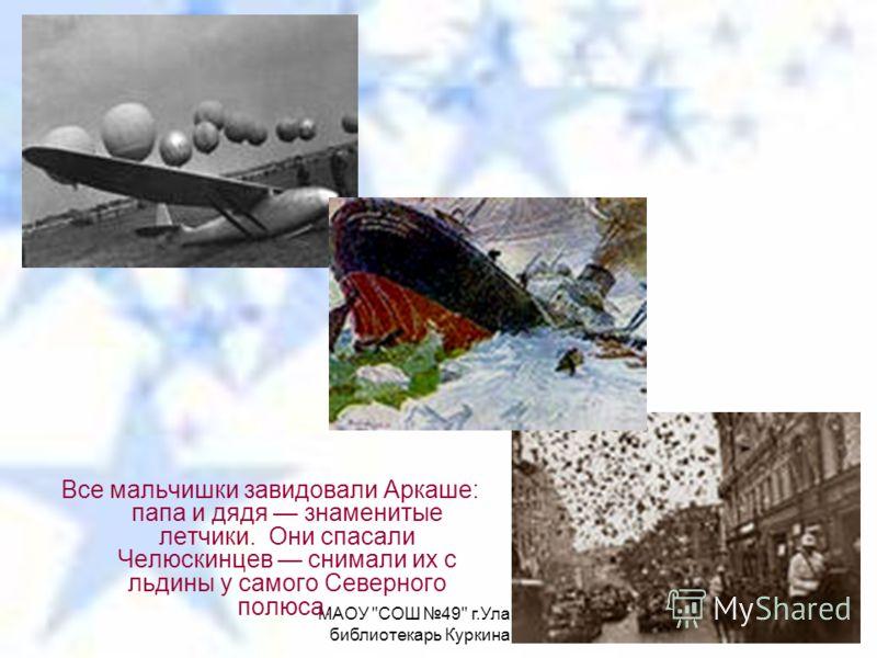 МАОУ СОШ 49 г.Улан-Удэ, библиотекарь Куркина Е.И. Все мальчишки завидовали Аркаше: папа и дядя знаменитые летчики. Они спасали Челюскинцев снимали их с льдины у самого Северного полюса.