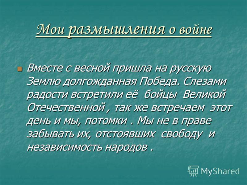 Мои размышления о войне Вместе с весной пришла на русскую Землю долгожданная Победа. Слезами радости встретили её бойцы Великой Отечественной, так же встречаем этот день и мы, потомки. Мы не в праве забывать их, отстоявших свободу и независимость нар