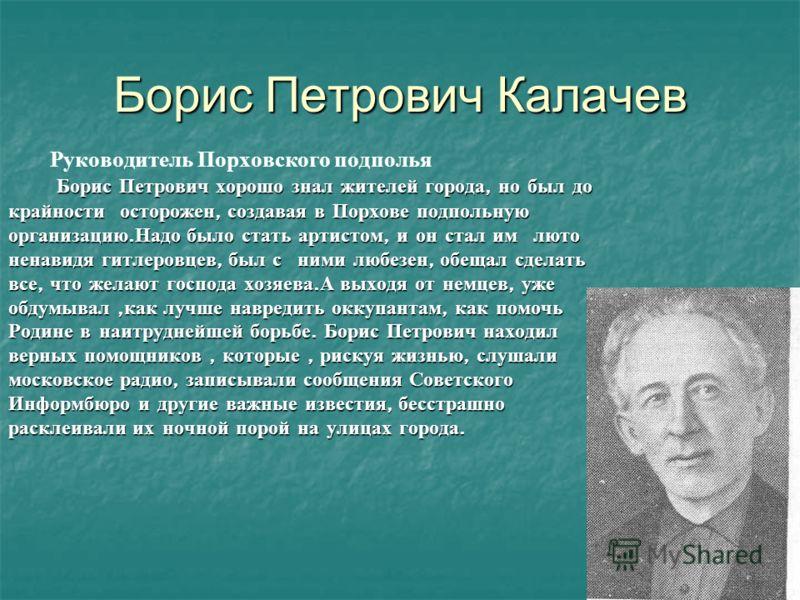 Борис Петрович Калачев Руководитель Порховского подполья Борис Петрович хорошо знал жителей города, но был до крайности осторожен, создавая в Порхове подпольную организацию. Надо было стать артистом, и он стал им люто ненавидя гитлеровцев, был с ними