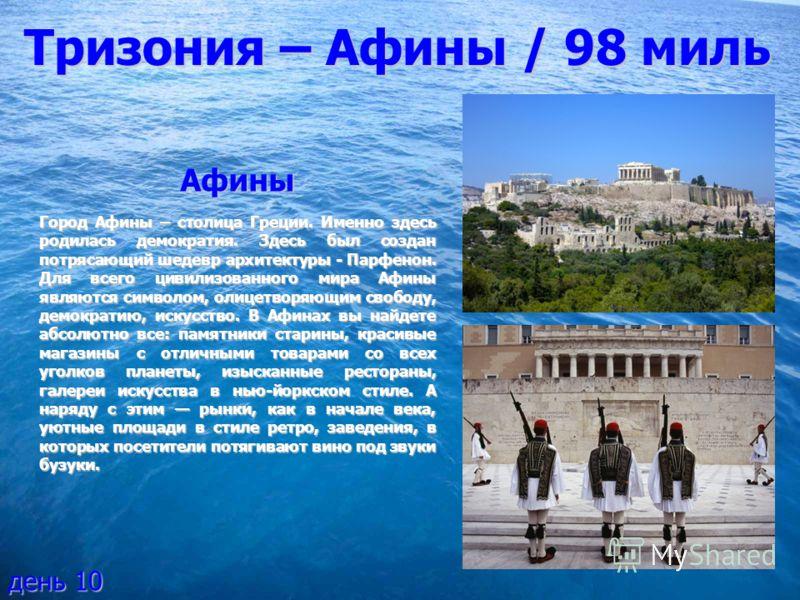 Тризония – Афины / 98 миль Афины Город Афины – столица Греции. Именно здесь родилась демократия. Здесь был создан потрясающий шедевр архитектуры - Парфенон. Для всего цивилизованного мира Афины являются символом, олицетворяющим свободу, демократию, и