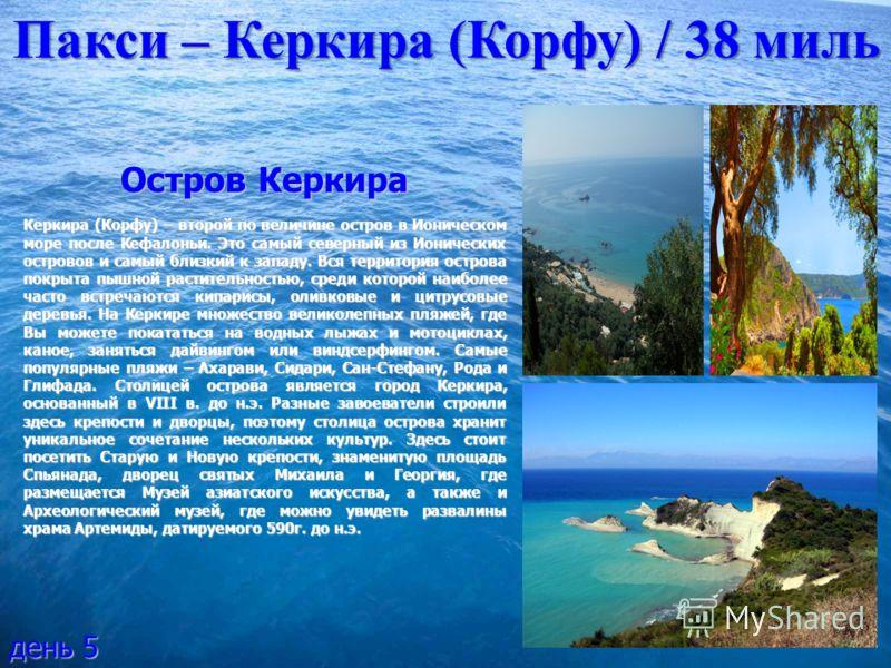 Пакси – Керкира (Корфу) / 38 миль день 5 Остров Керкира Керкира (Корфу) – второй по величине остров в Ионическом море после Кефалоньи. Это самый северный из Ионических островов и самый близкий к западу. Вся территория острова покрыта пышной раститель