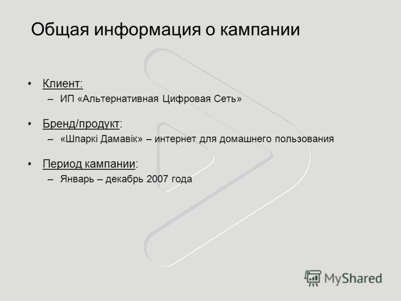 Общая информация о кампании Клиент: –ИП «Альтернативная Цифровая Сеть» Бренд/продукт: –«Шпаркi Дамавiк» – интернет для домашнего пользования Период кампании: –Январь – декабрь 2007 года