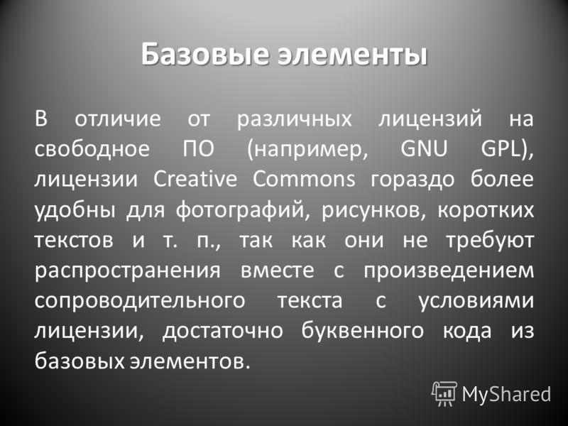 Базовые элементы В отличие от различных лицензий на свободное ПО (например, GNU GPL), лицензии Creative Commons гораздо более удобны для фотографий, рисунков, коротких текстов и т. п., так как они не требуют распространения вместе с произведением соп