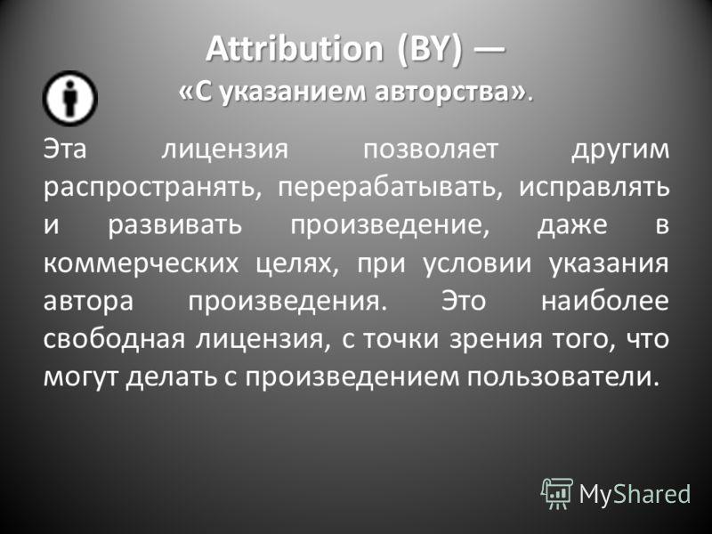 Attribution (BY) «С указанием авторства». Эта лицензия позволяет другим распространять, перерабатывать, исправлять и развивать произведение, даже в коммерческих целях, при условии указания автора произведения. Это наиболее свободная лицензия, с точки