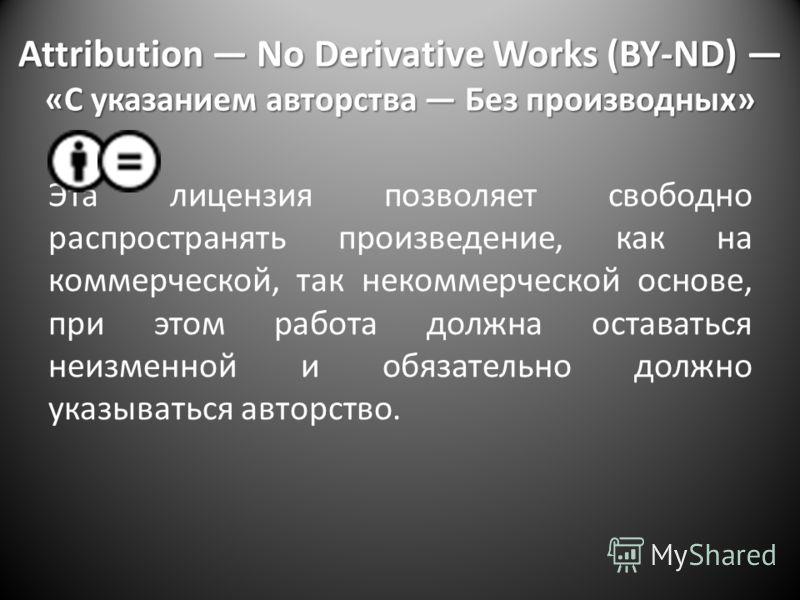 Attribution No Derivative Works (BY-ND) «С указанием авторства Без производных» Эта лицензия позволяет свободно распространять произведение, как на коммерческой, так некоммерческой основе, при этом работа должна оставаться неизменной и обязательно до