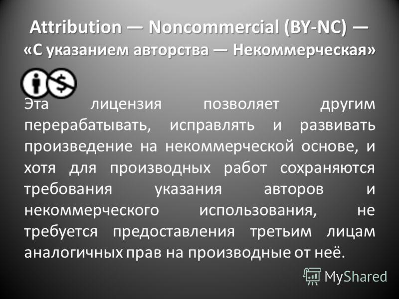 Attribution Noncommercial (BY-NC) «С указанием авторства Некоммерческая» Эта лицензия позволяет другим перерабатывать, исправлять и развивать произведение на некоммерческой основе, и хотя для производных работ сохраняются требования указания авторов