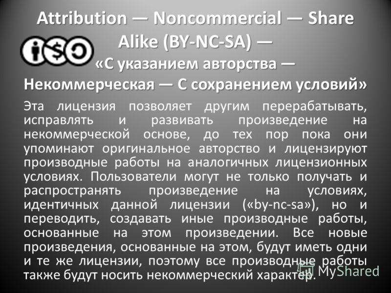 Attribution Noncommercial Share Alike (BY-NC-SA) «С указанием авторства Некоммерческая С сохранением условий» Эта лицензия позволяет другим перерабатывать, исправлять и развивать произведение на некоммерческой основе, до тех пор пока они упоминают ор