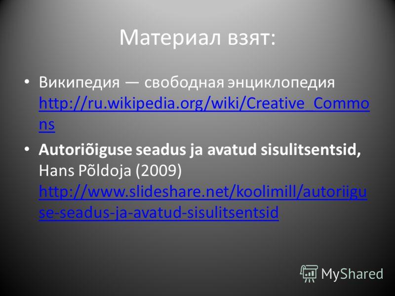 Материал взят: Википедия свободная энциклопедия http://ru.wikipedia.org/wiki/Creative_Commo ns http://ru.wikipedia.org/wiki/Creative_Commo ns Autoriõiguse seadus ja avatud sisulitsentsid, Hans Põldoja (2009) http://www.slideshare.net/koolimill/autori