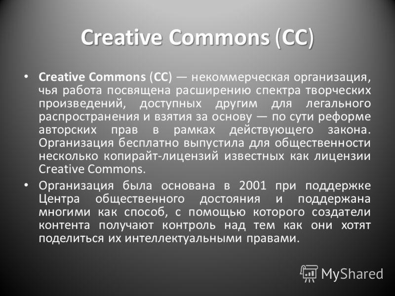Creative Commons (CC) Creative Commons (CC) некоммерческая организация, чья работа посвящена расширению спектра творческих произведений, доступных другим для легального распространения и взятия за основу по сути реформе авторских прав в рамках действ