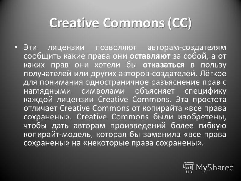 Creative Commons (CC) Эти лицензии позволяют авторам-создателям сообщить какие права они оставляют за собой, а от каких прав они хотели бы отказаться в пользу получателей или других авторов-создателей. Лёгкое для понимания одностраничное разъяснение