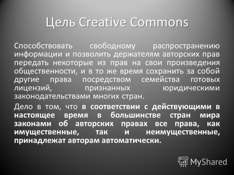 Цель Creative Commons Способствовать свободному распространению информации и позволить держателям авторских прав передать некоторые из прав на свои произведения общественности, и в то же время сохранить за собой другие права посредством семейства гот