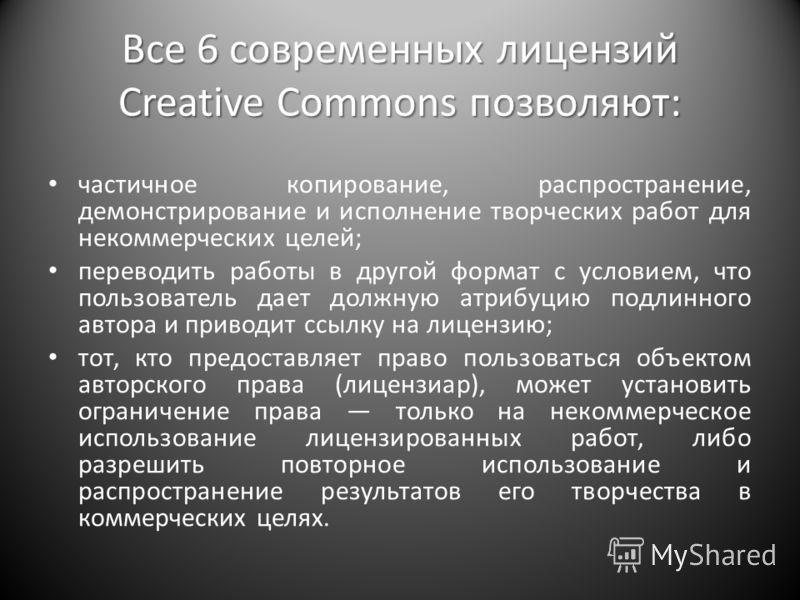 Все 6 современных лицензий Creative Commons позволяют: частичное копирование, распространение, демонстрирование и исполнение творческих работ для некоммерческих целей; переводить работы в другой формат с условием, что пользователь дает должную атрибу