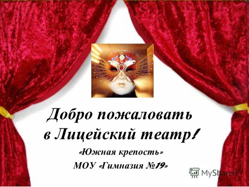 Добро пожаловать в Лицейский театр ! « Южная крепость » МОУ « Гимназия 19»