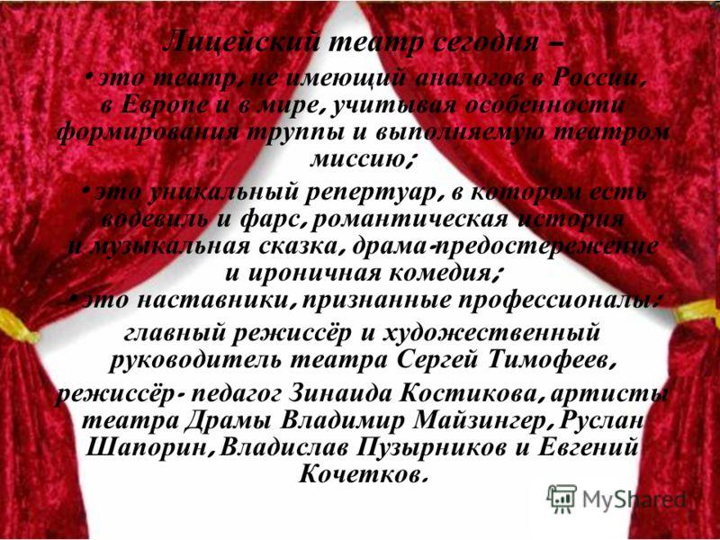 Лицейский театр сегодня – это театр, не имеющий аналогов в России, в Европе и в мире, учитывая особенности формирования труппы и выполняемую театром миссию ; это уникальный репертуар, в котором есть водевиль и фарс, романтическая история и музыкальна