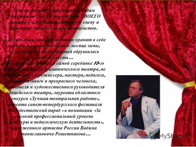Совсем недавно улыбающийся Вадим Решетников сидел в первом ряду СВОЕГО театра и глядел на праздничную сцену и правящих там бал актеров - лицеистов. … И кажется, что март словно хранит в себе ледяное дыхание последнего месяца зимы, когда на Омск театр