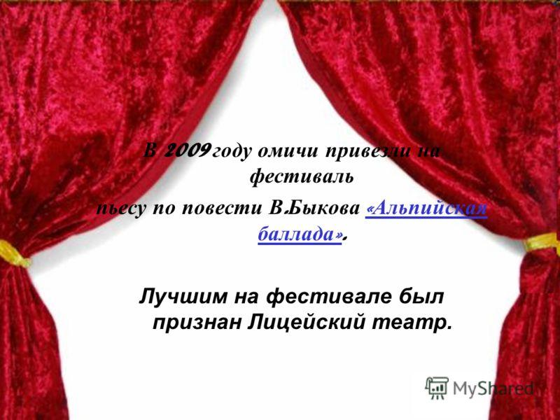 В 2009 году омичи привезли на фестиваль пьесу по повести В. Быкова « Альпийская баллада ».« Альпийская баллада » Лучшим на фестивале был признан Лицейский театр.